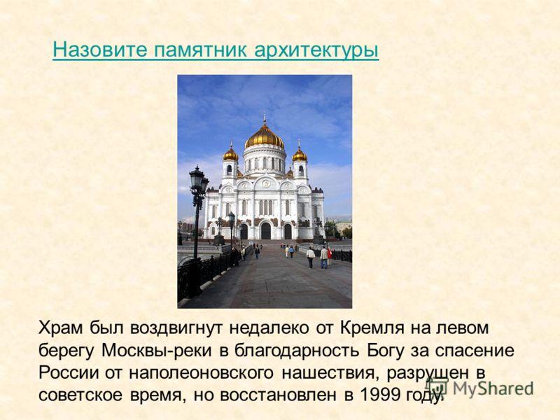 Храм был воздвигнут недалеко от Кремля на левом берегу Москвы-реки в благодарность Богу за спасение России от наполеоновского нашествия, разрушен в советское время, но восстановлен в 1999 году. Назовите памятник архитектуры