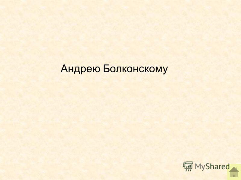 Андрею Болконскому