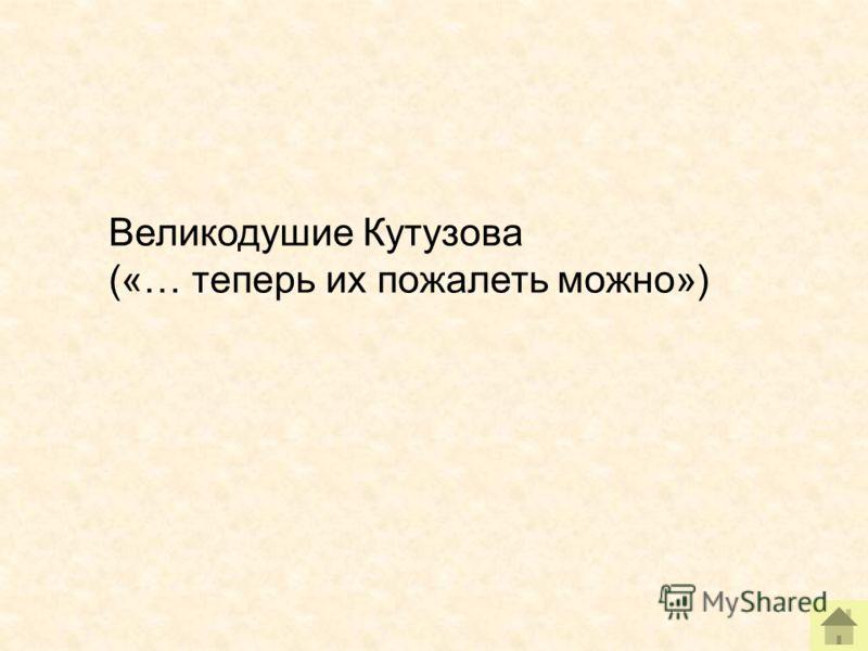 Великодушие Кутузова («… теперь их пожалеть можно»)