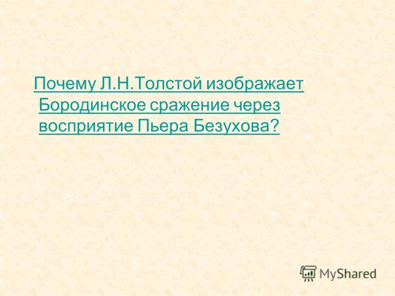 Почему Л.Н.Толстой изображает Бородинское сражение через восприятие Пьера Безухова?Почему Л.Н.Толстой изображает Бородинское сражение через восприятие Пьера Безухова?
