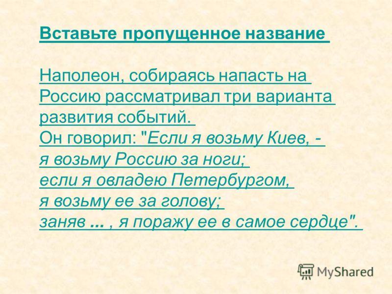 Вставьте пропущенное название Наполеон, собираясь напасть на Россию рассматривал три варианта развития событий. Он говорил: