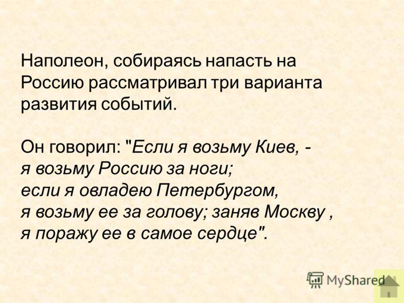Наполеон, собираясь напасть на Россию рассматривал три варианта развития событий. Он говорил: Если я возьму Киев, - я возьму Россию за ноги; если я овладею Петербургом, я возьму ее за голову; заняв Москву, я поражу ее в самое сердце.