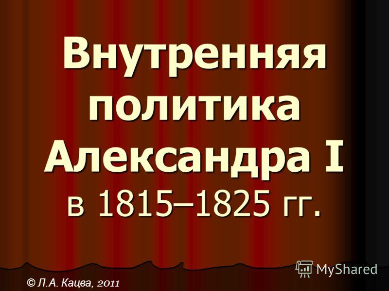 Внутренняя политика Александра I в 1815–1825 гг. © Л.А. Кацва, 2011