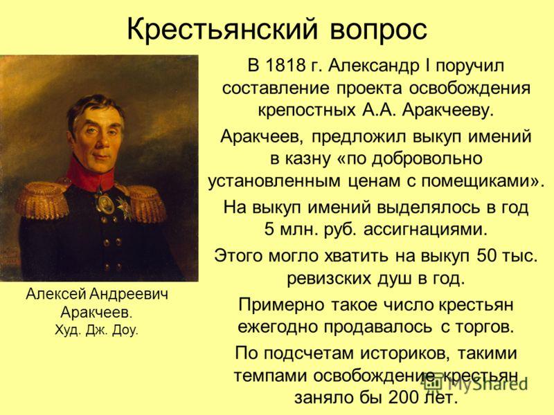 Крестьянский вопрос В 1818 г. Александр I поручил составление проекта освобождения крепостных А.А. Аракчееву. Аракчеев, предложил выкуп имений в казну «по добровольно установленным ценам с помещиками». На выкуп имений выделялось в год 5 млн. руб. асс