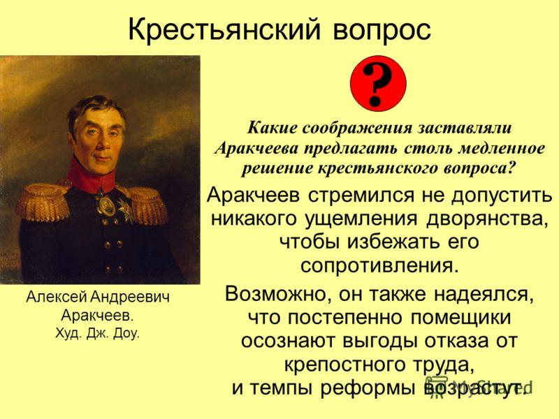 Крестьянский вопрос Какие соображения заставляли Аракчеева предлагать столь медленное решение крестьянского вопроса? Аракчеев стремился не допустить никакого ущемления дворянства, чтобы избежать его сопротивления. Возможно, он также надеялся, что пос