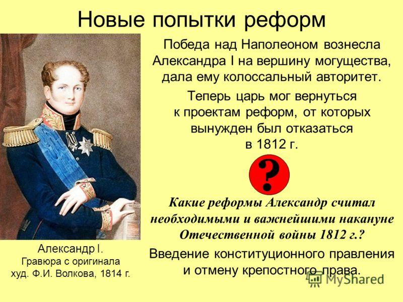 Новые попытки реформ Победа над Наполеоном вознесла Александра I на вершину могущества, дала ему колоссальный авторитет. Теперь царь мог вернуться к проектам реформ, от которых вынужден был отказаться в 1812 г. Какие реформы Александр считал необходи