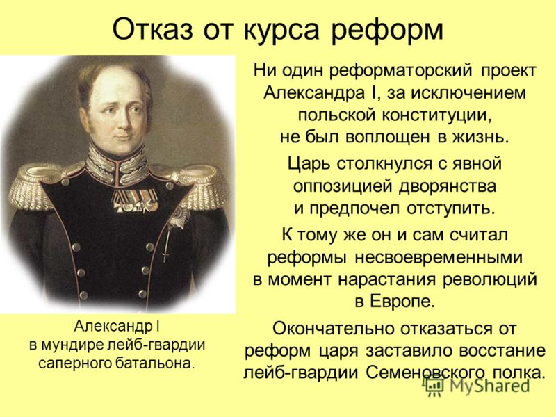 Отказ от курса реформ Ни один реформаторский проект Александра I, за исключением польской конституции, не был воплощен в жизнь. Царь столкнулся с явной оппозицией дворянства и предпочел отступить. К тому же он и сам считал реформы несвоевременными в