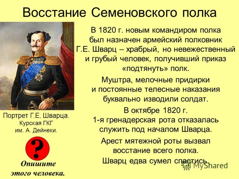 Восстание Семеновского полка В 1820 г. новым командиром полка был назначен армейский полковник Г.Е. Шварц – храбрый, но невежественный и грубый человек, получивший приказ «подтянуть» полк. Муштра, мелочные придирки и постоянные телесные наказания бук