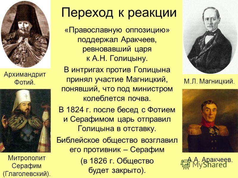 Переход к реакции «Православную оппозицию» поддержал Аракчеев, ревновавший царя к А.Н. Голицыну. В интригах против Голицына принял участие Магницкий, понявший, что под министром колеблется почва. В 1824 г. после бесед с Фотием и Серафимом царь отправ