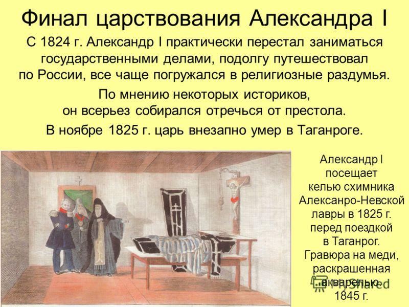 Финал царствования Александра I С 1824 г. Александр I практически перестал заниматься государственными делами, подолгу путешествовал по России, все чаще погружался в религиозные раздумья. По мнению некоторых историков, он всерьез собирался отречься о