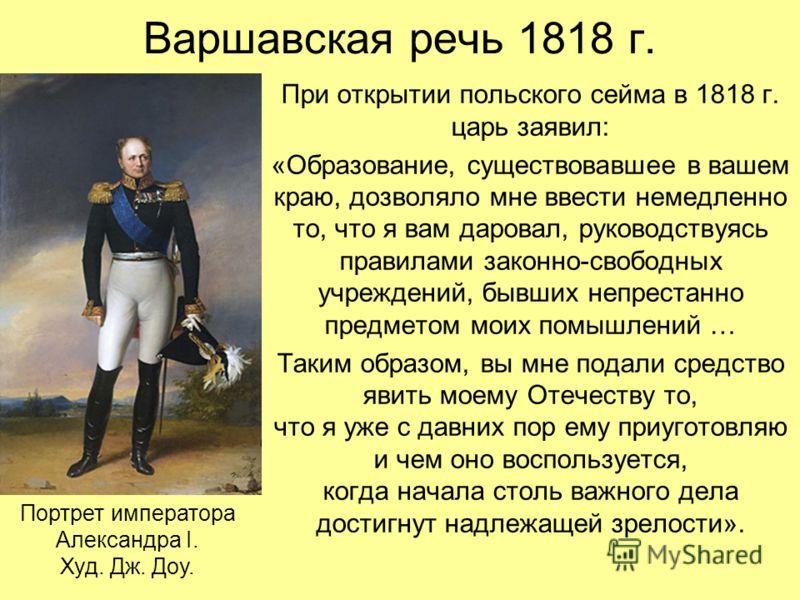 Варшавская речь 1818 г. При открытии польского сейма в 1818 г. царь заявил: «Образование, существовавшее в вашем краю, дозволяло мне ввести немедленно то, что я вам даровал, руководствуясь правилами законно-свободных учреждений, бывших непрестанно пр