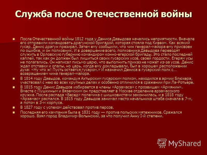 Служба после Отечественной войны После Отечественной войны 1812 года у Дениса Давыдова начались неприятности. Вначале его отправили командовать драгунской бригадой, которая стояла под Киевом. Как всякий гусар, Денис драгун презирал. Затем ему сообщил