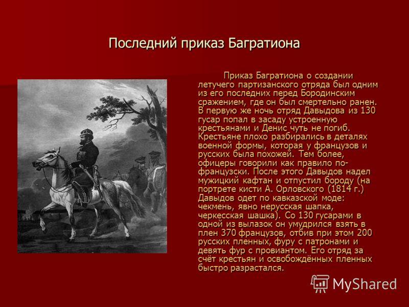 Последний приказ Багратиона Приказ Багратиона о создании летучего партизанского отряда был одним из его последних перед Бородинским сражением, где он был смертельно ранен. В первую же ночь отряд Давыдова из 130 гусар попал в засаду устроенную крестья