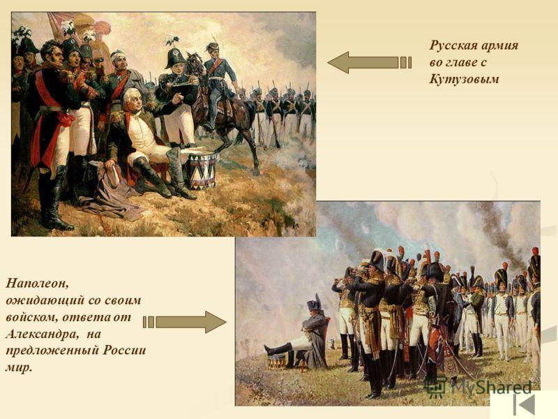 Русская армия во главе с Кутузовым Наполеон, ожидающий со своим войском, ответа от Александра, на предложенный России мир.