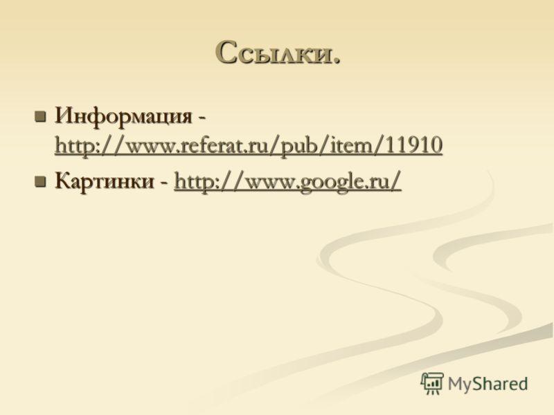 Ссылки. Информация - http://www.referat.ru/pub/item/11910 Информация - http://www.referat.ru/pub/item/11910 http://www.referat.ru/pub/item/11910 Картинки - http://www.google.ru/ Картинки - http://www.google.ru/http://www.google.ru/