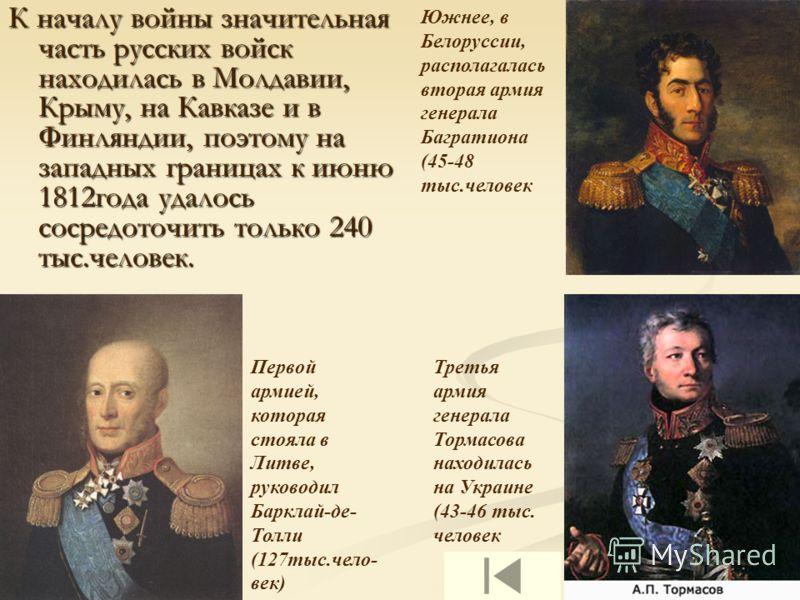 К началу войны значительная часть русских войск находилась в Молдавии, Крыму, на Кавказе и в Финляндии, поэтому на западных границах к июню 1812года удалось сосредоточить только 240 тыс.человек. Первой армией, которая стояла в Литве, руководил Баркла