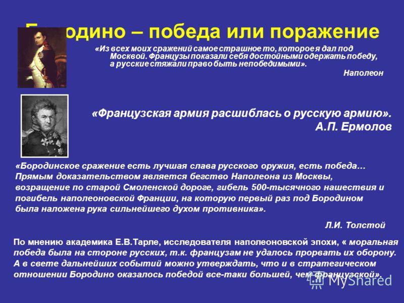 Бородино – победа или поражение «Из всех моих сражений самое страшное то, которое я дал под Москвой. Французы показали себя достойными одержать победу, а русские стяжали право быть непобедимыми». Наполеон «Французская армия расшиблась о русскую армию