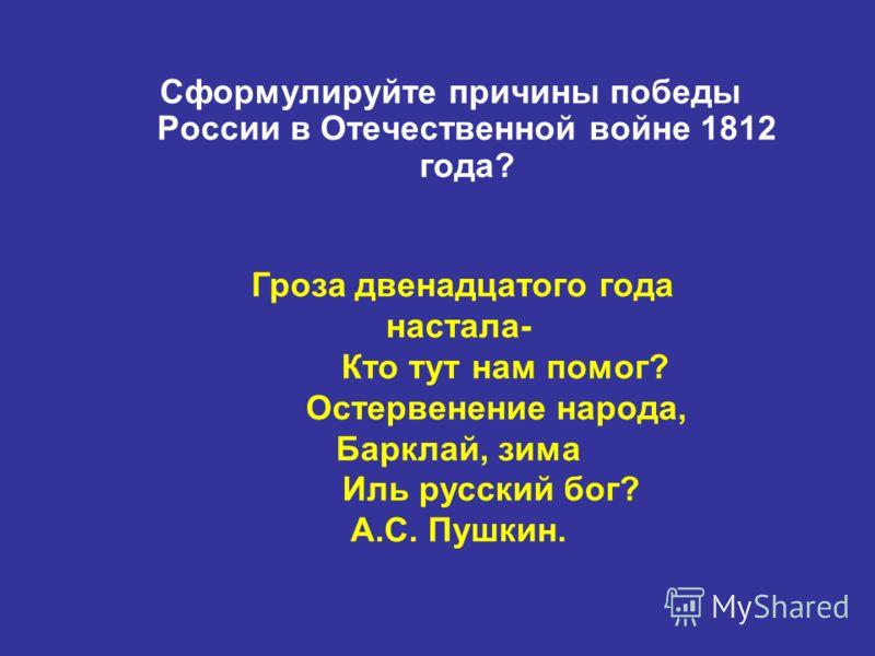 Сформулируйте причины победы России в Отечественной войне 1812 года? Гроза двенадцатого года настала- Кто тут нам помог? Остервенение народа, Барклай, зима Иль русский бог? А.С. Пушкин.