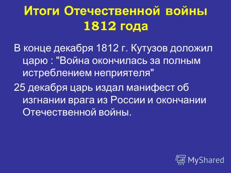 В конце декабря 1812 г. Кутузов доложил царю : Война окончилась за полным истреблением неприятеля 25 декабря царь издал манифест об изгнании врага из России и окончании Отечественной войны. Итоги Отечественной войны 1812 года