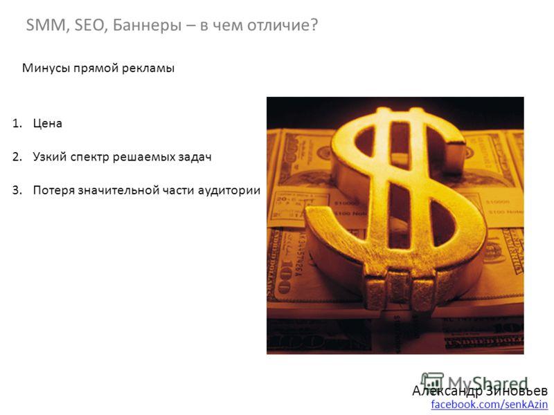 SMM, SEO, Баннеры – в чем отличие? Александр Зиновьев facebook.com/senkAzin Минусы прямой рекламы 1.Цена 2.Узкий спектр решаемых задач 3.Потеря значительной части аудитории