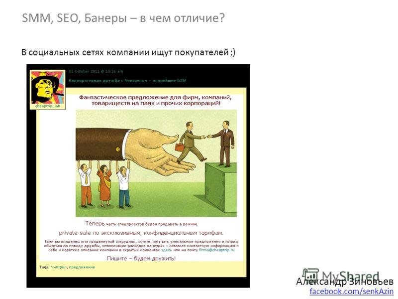 Александр Зиновьев facebook.com/senkAzin SMM, SEO, Банеры – в чем отличие? В социальных сетях компании ищут покупателей ;)