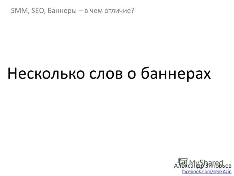 Александр Зиновьев facebook.com/senkAzin SMM, SEO, Баннеры – в чем отличие? Несколько слов о баннерах