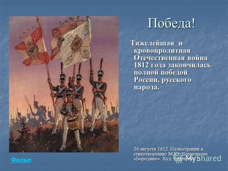 Победа! Тяжелейшая и кровопролитная Отечественная война 1812 года закончилась полной победой России, русского народа. Тяжелейшая и кровопролитная Отечественная война 1812 года закончилась полной победой России, русского народа. 26 августа 1812. Иллюс