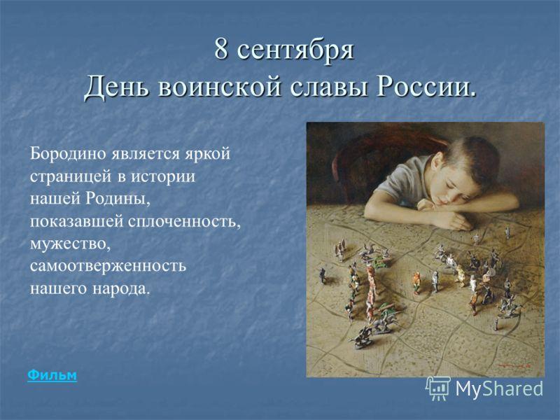 8 сентября День воинской славы России. 8 сентября День воинской славы России. Бородино является яркой страницей в истории нашей Родины, показавшей сплоченность, мужество, самоотверженность нашего народа. Фильм