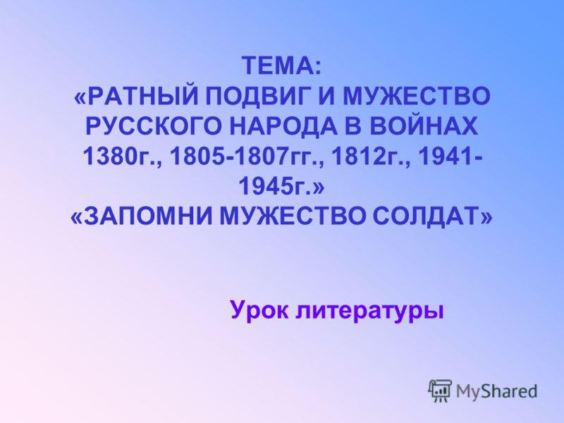 ТЕМА: «РАТНЫЙ ПОДВИГ И МУЖЕСТВО РУССКОГО НАРОДА В ВОЙНАХ 1380г., 1805-1807гг., 1812г., 1941- 1945г.» «ЗАПОМНИ МУЖЕСТВО СОЛДАТ» Урок литературы