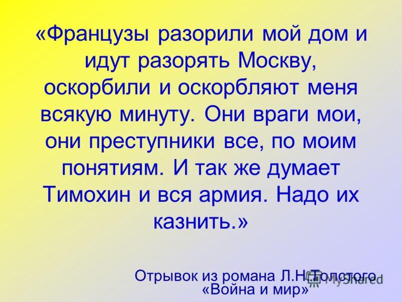 «Французы разорили мой дом и идут разорять Москву, оскорбили и оскорбляют меня всякую минуту. Они враги мои, они преступники все, по моим понятиям. И так же думает Тимохин и вся армия. Надо их казнить.» Отрывок из романа Л.Н.Толстого «Война и мир»