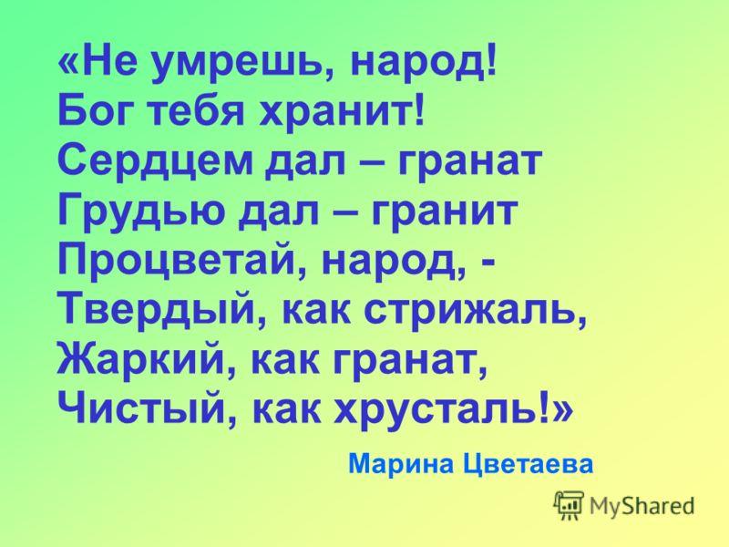 «Не умрешь, народ! Бог тебя хранит! Сердцем дал – гранат Грудью дал – гранит Процветай, народ, - Твердый, как стрижаль, Жаркий, как гранат, Чистый, как хрусталь!» Марина Цветаева