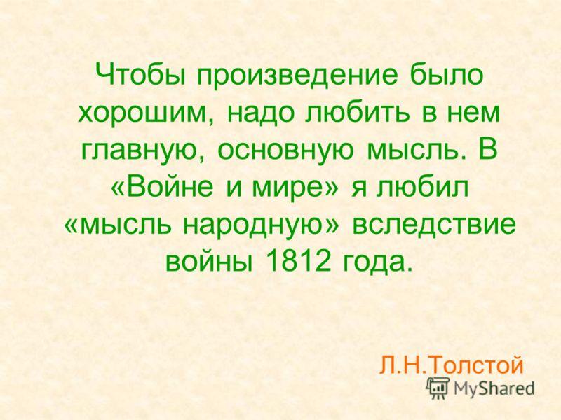 Чтобы произведение было хорошим, надо любить в нем главную, основную мысль. В «Войне и мире» я любил «мысль народную» вследствие войны 1812 года. Л.Н.Толстой