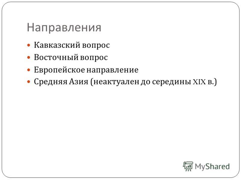 Направления Кавказский вопрос Восточный вопрос Европейское направление Средняя Азия ( неактуален до середины XIX в.)