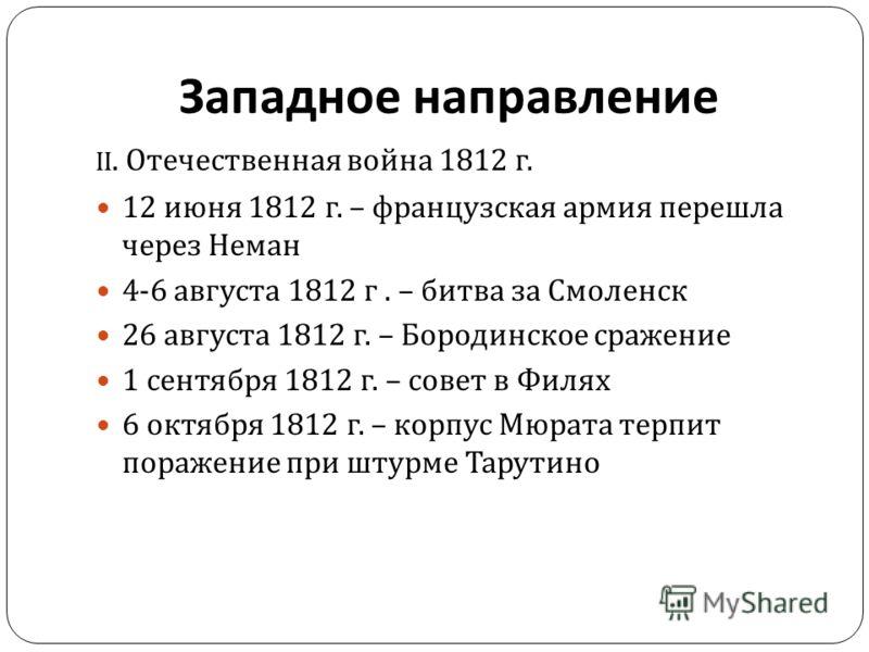 II. Отечественная война 1812 г. 12 июня 1812 г. – французская армия перешла через Неман 4-6 августа 1812 г. – битва за Смоленск 26 августа 1812 г. – Бородинское сражение 1 сентября 1812 г. – совет в Филях 6 октября 1812 г. – корпус Мюрата терпит пора