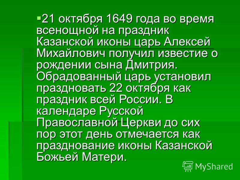 21 октября 1649 года во время всенощной на праздник Казанской иконы царь Алексей Михайлович получил известие о рождении сына Дмитрия. Обрадованный царь установил праздновать 22 октября как праздник всей России. В календаре Русской Православной Церкви