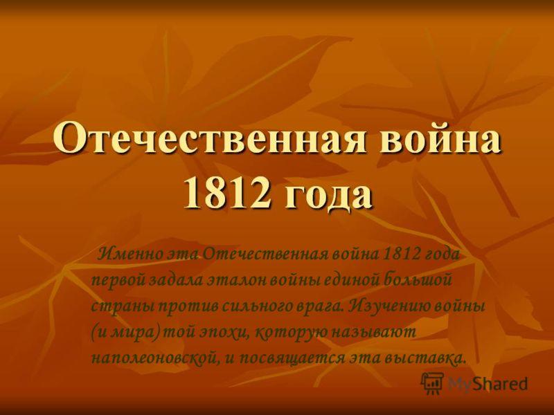 Именно эта Отечественная война 1812 года первой задала эталон войны единой большой страны против сильного врага. Изучению войны (и мира) той эпохи, которую называют наполеоновской, и посвящается эта выставка.