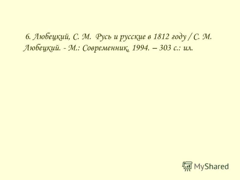 6. Любецкий, С. М. Русь и русские в 1812 году / С. М. Любецкий. - М.: Современник, 1994. – 303 с.: ил.