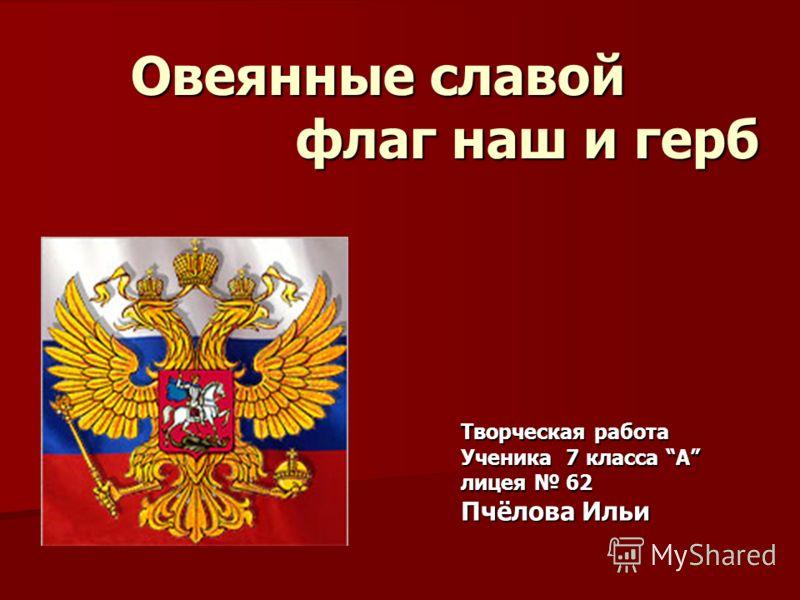 Овеянные славой флаг наш и герб Творческая работа Ученика 7 класса А лицея 62 Пчёлова Ильи