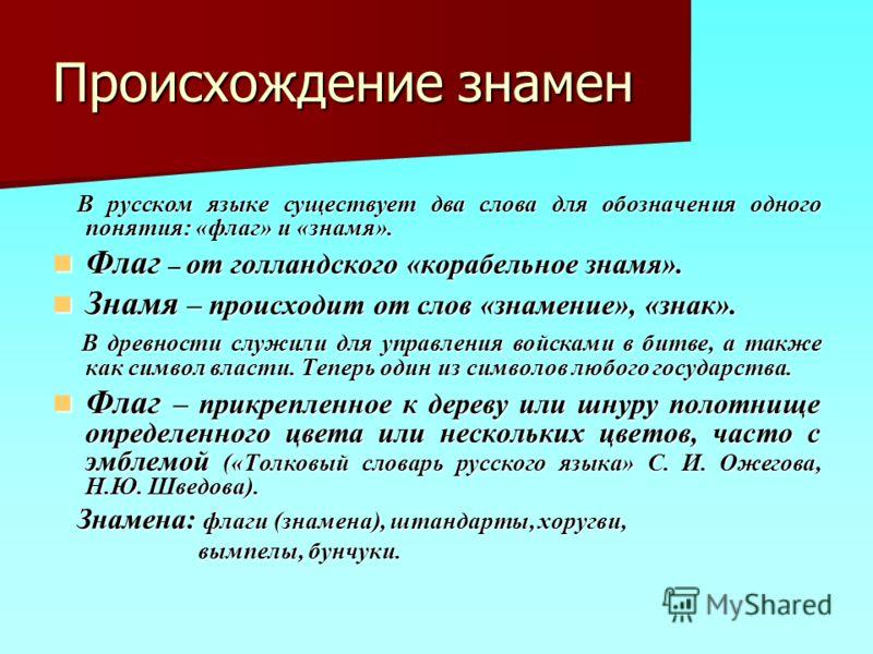 Происхождение знамен В русском языке существует два слова для обозначения одного понятия: «флаг» и «знамя». В русском языке существует два слова для обозначения одного понятия: «флаг» и «знамя». Флаг – от голландского «корабельное знамя». Флаг – от г