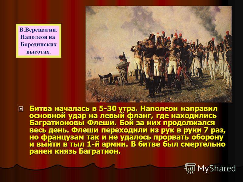 М.И.Кутузов на Бородинском поле Крупнейшее сражение войны началось 26 августа 1812 года в половине шестого утра в 110 км от Москвы. Французы стремились прорваться через центр русских войск, обойти их левый фланг и освободить себе путь на Москву. Упор