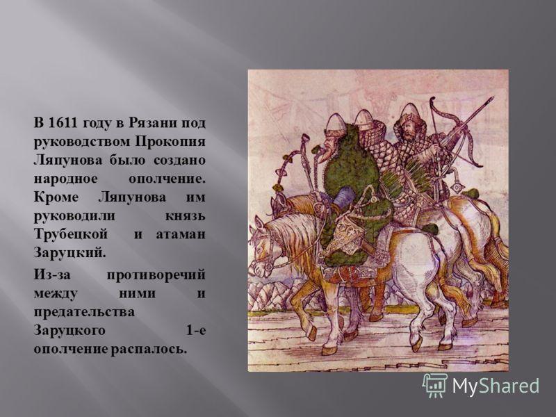 В 1611 году в Рязани под руководством Прокопия Ляпунова было создано народное ополчение. Кроме Ляпунова им руководили князь Трубецкой и атаман Заруцкий. Из - за противоречий между ними и предательства Заруцкого 1- е ополчение распалось.