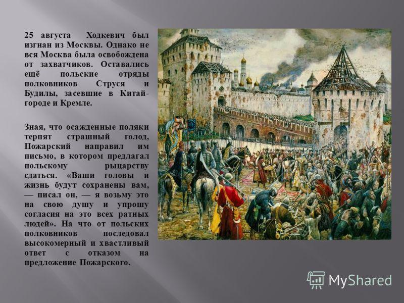 25 августа Ходкевич был изгнан из Москвы. Однако не вся Москва была освобождена от захватчиков. Оставались ещё польские отряды полковников Струся и Будилы, засевшие в Китай - городе и Кремле. Зная, что осажденные поляки терпят страшный голод, Пожарск