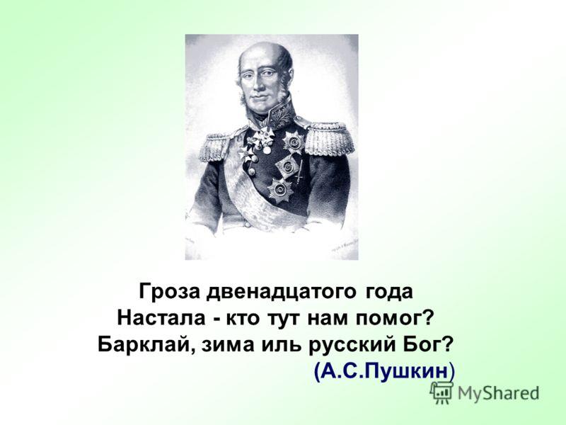 Гроза двенадцатого года Настала - кто тут нам помог? Барклай, зима иль русский Бог? (А.С.Пушкин)
