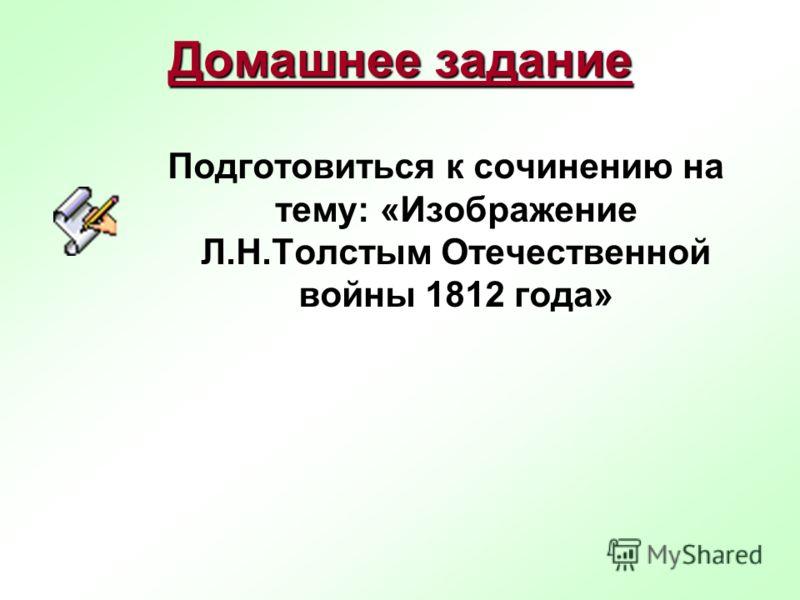 Домашнее задание Подготовиться к сочинению на тему: «Изображение Л.Н.Толстым Отечественной войны 1812 года»