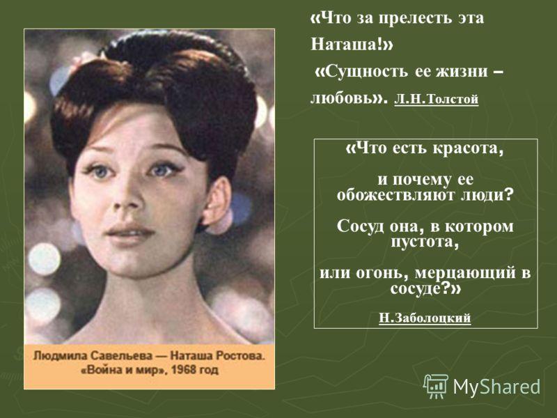 « Что за прелесть эта Наташа !» « Сущность ее жизни – любовь ». Л. Н. Толстой « Что есть красота, и почему ее обожествляют люди ? Сосуд она, в котором пустота, или огонь, мерцающий в сосуде ?» Н. Заболоцкий