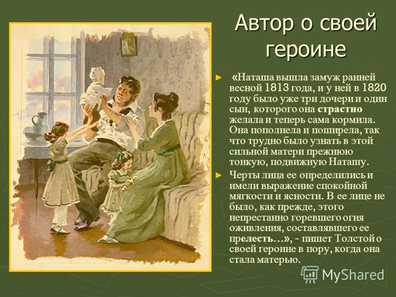 Автор о своей героине « Наташа вышла замуж ранней весной 1813 года, и у ней в 1820 году было уже три дочери и один сын, которого она страстно желала и теперь сама кормила. Она пополнела и поширела, так что трудно было узнать в этой сильной матери пре