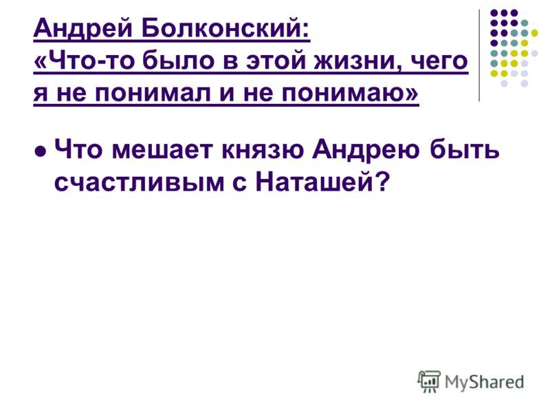 Андрей Болконский: «Что-то было в этой жизни, чего я не понимал и не понимаю» Что мешает князю Андрею быть счастливым с Наташей?