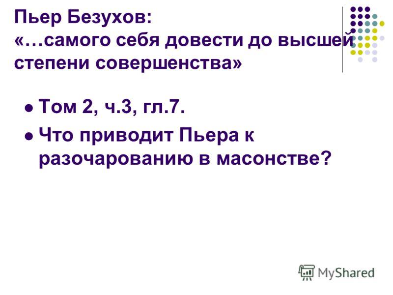 Пьер Безухов: «…самого себя довести до высшей степени совершенства» Том 2, ч.3, гл.7. Что приводит Пьера к разочарованию в масонстве?