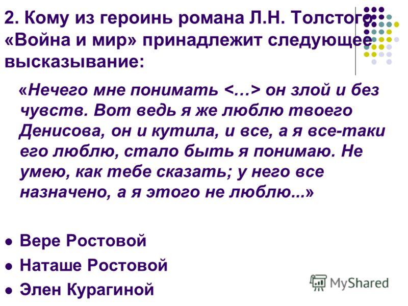 2. Кому из героинь романа Л.Н. Толстого «Война и мир» принадлежит следующее высказывание: «Нечего мне понимать он злой и без чувств. Вот ведь я же люблю твоего Денисова, он и кутила, и все, а я все-таки его люблю, стало быть я понимаю. Не умею, как т