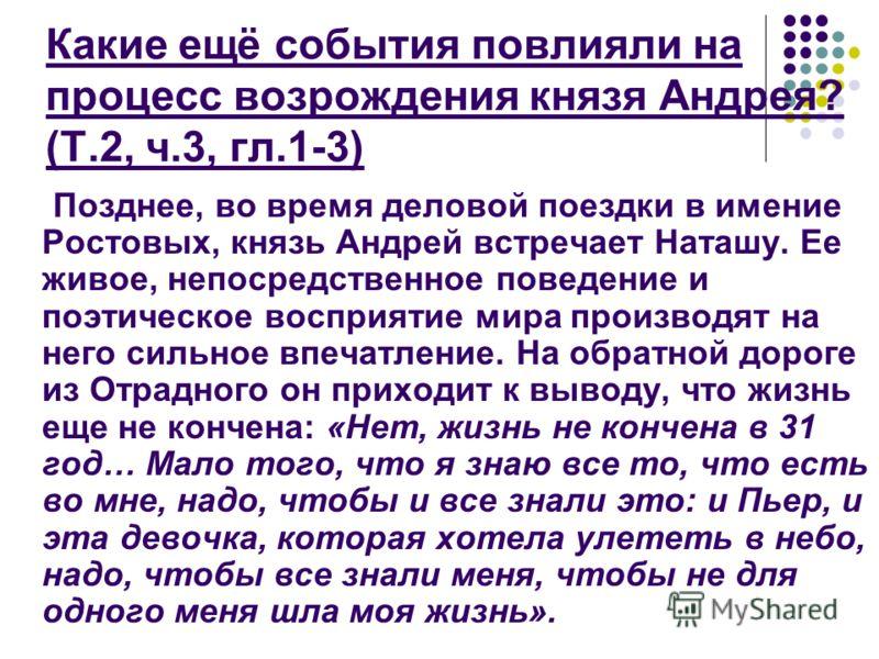Позднее, во время деловой поездки в имение Ростовых, князь Андрей встречает Наташу. Ее живое, непосредственное поведение и поэтическое восприятие мира производят на него сильное впечатление. На обратной дороге из Отрадного он приходит к выводу, что ж